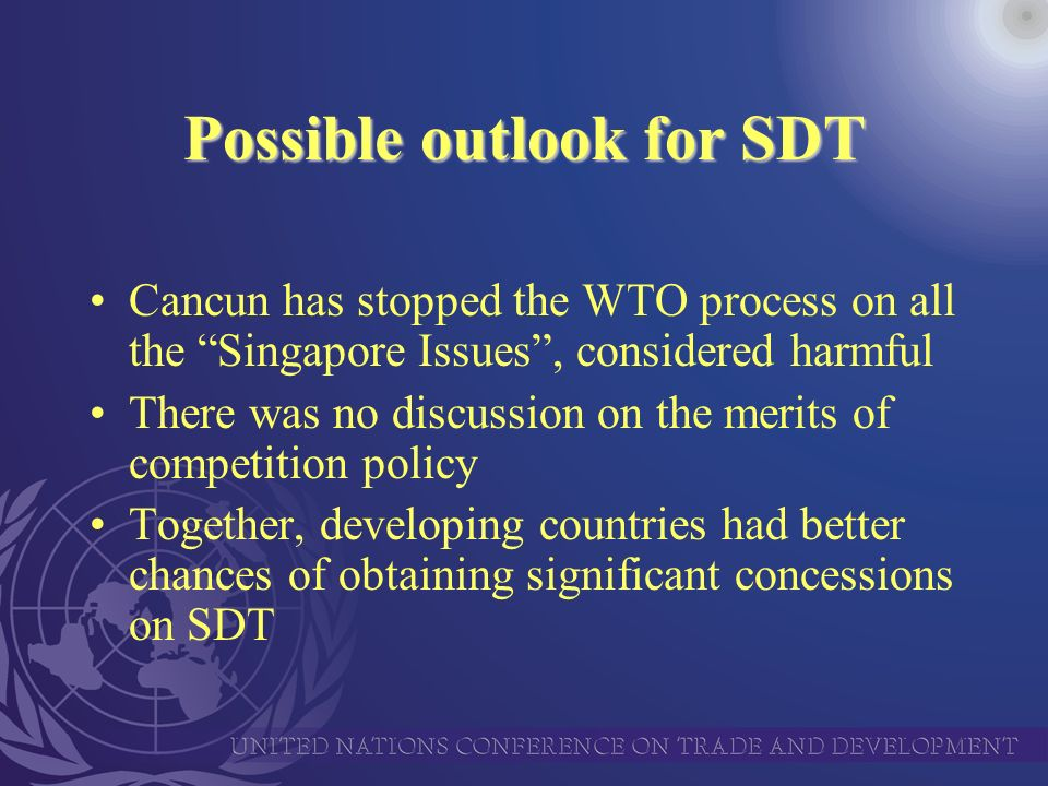 Possible outlook for SDT Cancun has stopped the WTO process on all the Singapore Issues, considered harmful There was no discussion on the merits of competition policy Together, developing countries had better chances of obtaining significant concessions on SDT