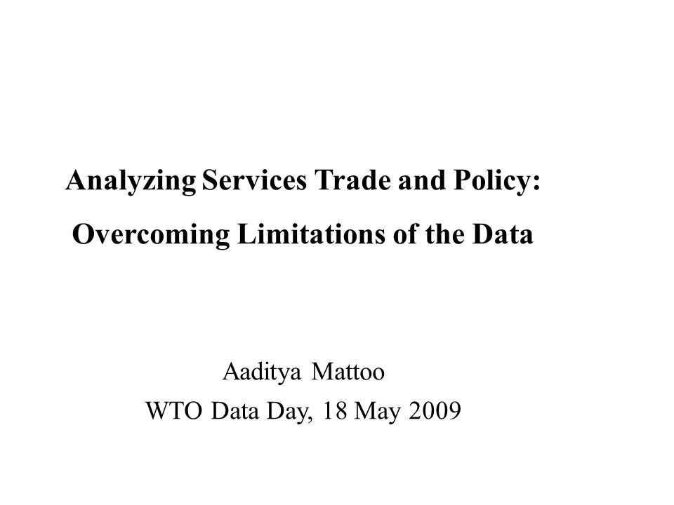 Analyzing Services Trade and Policy: Overcoming Limitations of the Data Aaditya Mattoo WTO Data Day, 18 May 2009