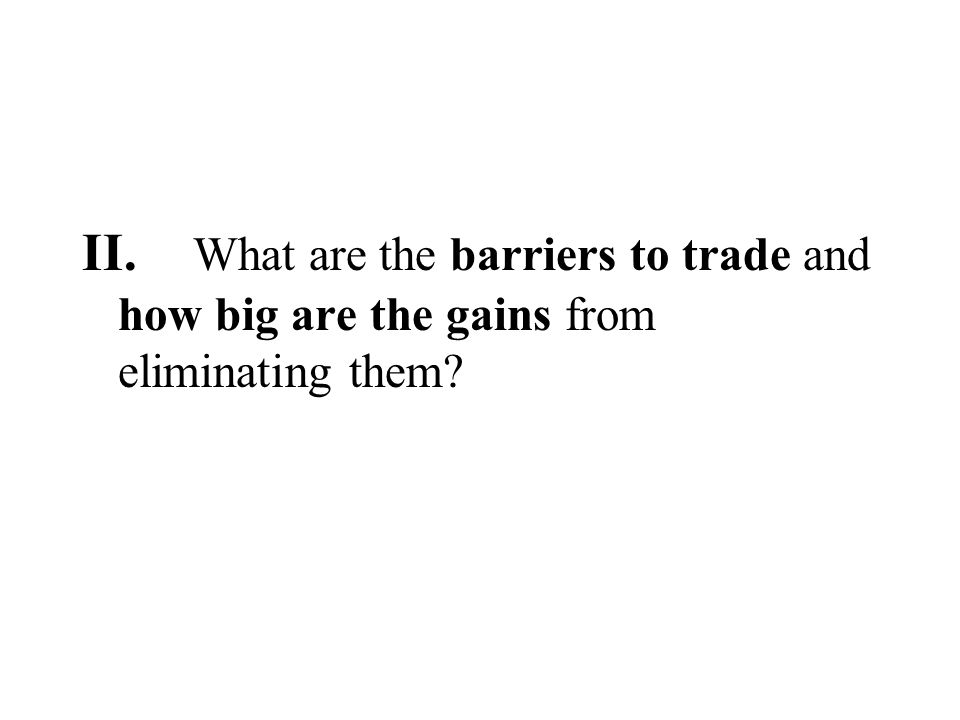 II. What are the barriers to trade and how big are the gains from eliminating them