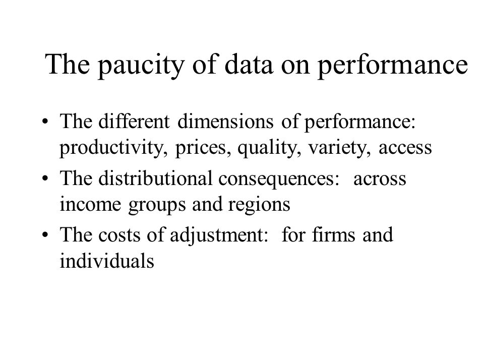 The paucity of data on performance The different dimensions of performance: productivity, prices, quality, variety, access The distributional consequences: across income groups and regions The costs of adjustment: for firms and individuals
