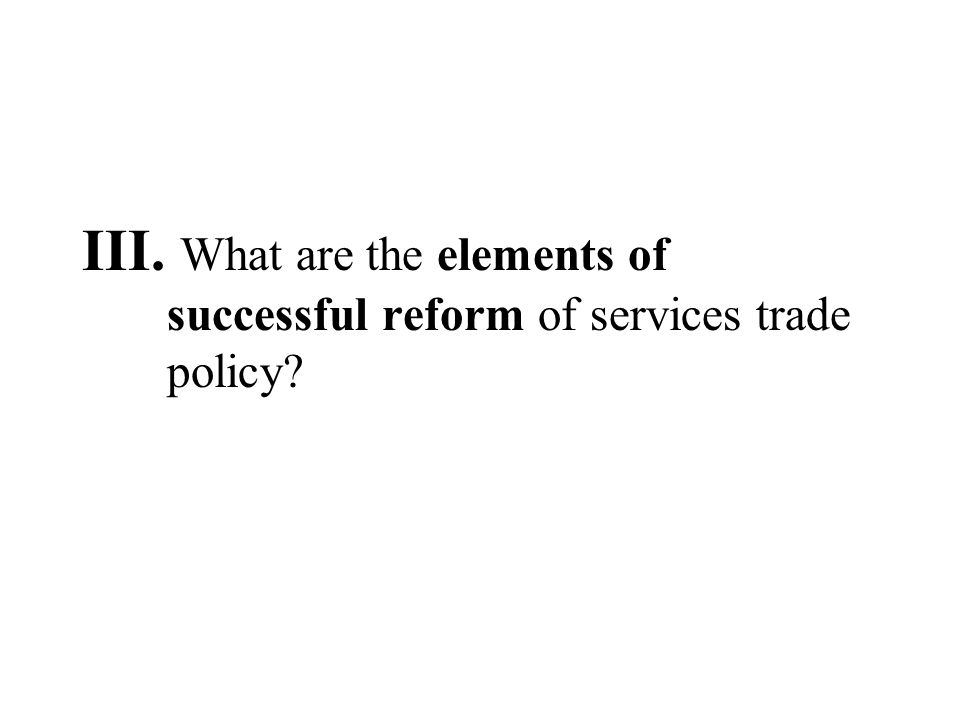 III. What are the elements of successful reform of services trade policy