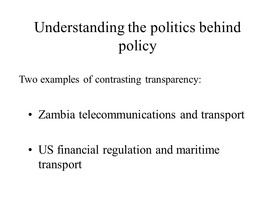 Understanding the politics behind policy Zambia telecommunications and transport US financial regulation and maritime transport Two examples of contrasting transparency: