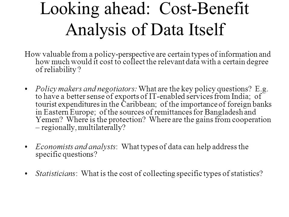 Looking ahead: Cost-Benefit Analysis of Data Itself How valuable from a policy-perspective are certain types of information and how much would it cost to collect the relevant data with a certain degree of reliability .