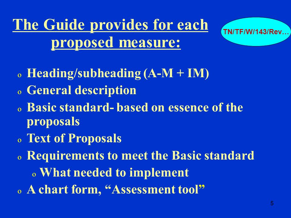 5 o Heading/subheading (A-M + IM) o General description o Basic standard- based on essence of the proposals o Text of Proposals o Requirements to meet the Basic standard o What needed to implement o A chart form, Assessment tool The Guide provides for each proposed measure: TN/TF/W/143/Rev…