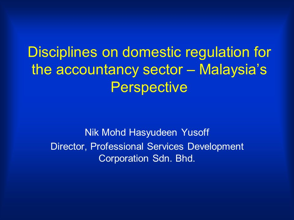 Disciplines on domestic regulation for the accountancy sector – Malaysias Perspective Nik Mohd Hasyudeen Yusoff Director, Professional Services Development Corporation Sdn.