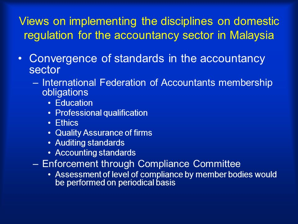 Views on implementing the disciplines on domestic regulation for the accountancy sector in Malaysia Convergence of standards in the accountancy sector –International Federation of Accountants membership obligations Education Professional qualification Ethics Quality Assurance of firms Auditing standards Accounting standards –Enforcement through Compliance Committee Assessment of level of compliance by member bodies would be performed on periodical basis