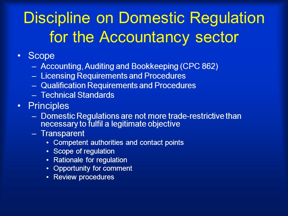 Discipline on Domestic Regulation for the Accountancy sector Scope –Accounting, Auditing and Bookkeeping (CPC 862) –Licensing Requirements and Procedures –Qualification Requirements and Procedures –Technical Standards Principles –Domestic Regulations are not more trade-restrictive than necessary to fulfil a legitimate objective –Transparent Competent authorities and contact points Scope of regulation Rationale for regulation Opportunity for comment Review procedures