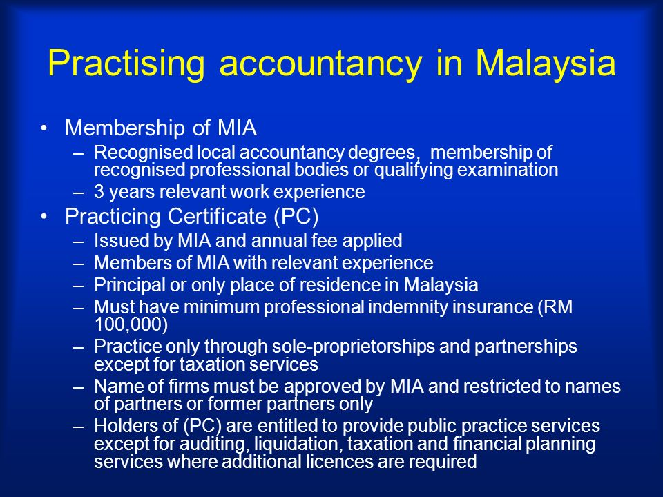 Practising accountancy in Malaysia Membership of MIA –Recognised local accountancy degrees, membership of recognised professional bodies or qualifying examination –3 years relevant work experience Practicing Certificate (PC) –Issued by MIA and annual fee applied –Members of MIA with relevant experience –Principal or only place of residence in Malaysia –Must have minimum professional indemnity insurance (RM 100,000) –Practice only through sole-proprietorships and partnerships except for taxation services –Name of firms must be approved by MIA and restricted to names of partners or former partners only –Holders of (PC) are entitled to provide public practice services except for auditing, liquidation, taxation and financial planning services where additional licences are required