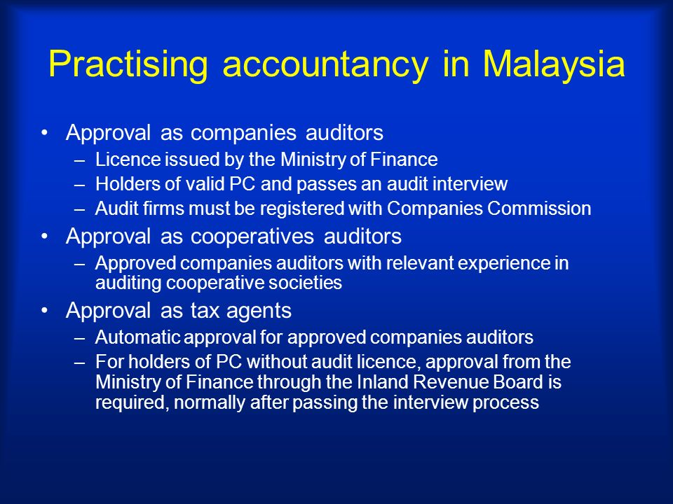 Practising accountancy in Malaysia Approval as companies auditors –Licence issued by the Ministry of Finance –Holders of valid PC and passes an audit interview –Audit firms must be registered with Companies Commission Approval as cooperatives auditors –Approved companies auditors with relevant experience in auditing cooperative societies Approval as tax agents –Automatic approval for approved companies auditors –For holders of PC without audit licence, approval from the Ministry of Finance through the Inland Revenue Board is required, normally after passing the interview process