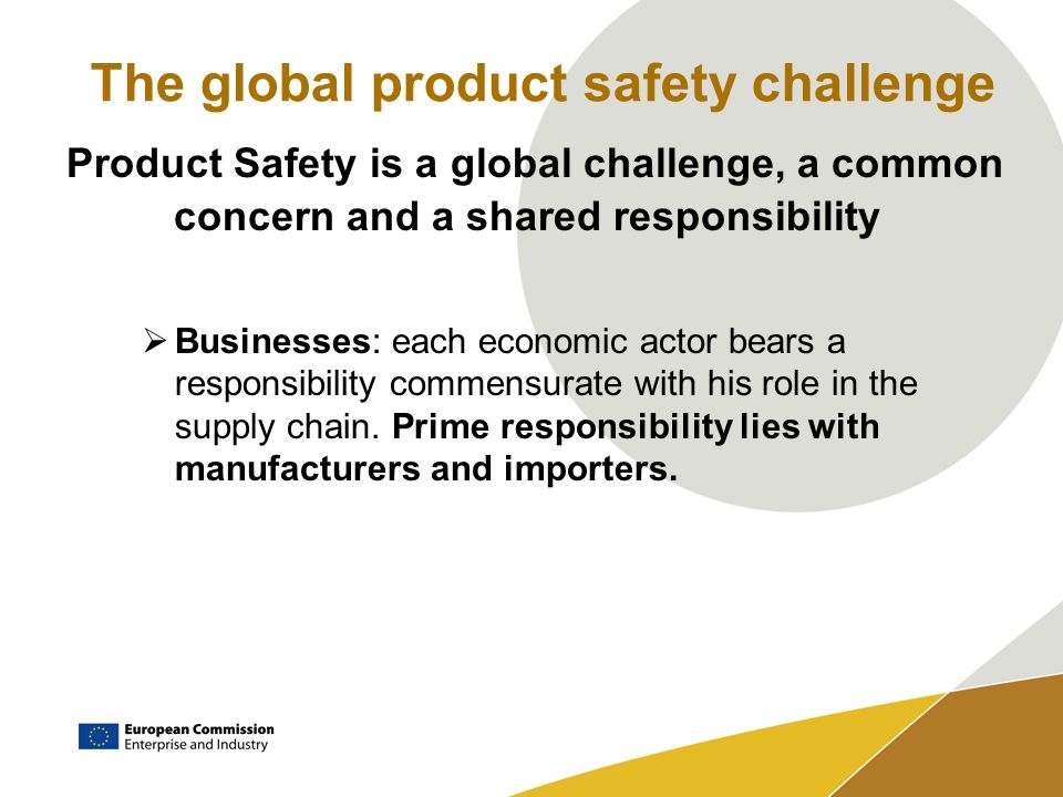 The global product safety challenge Product Safety is a global challenge, a common concern and a shared responsibility Businesses: each economic actor bears a responsibility commensurate with his role in the supply chain.