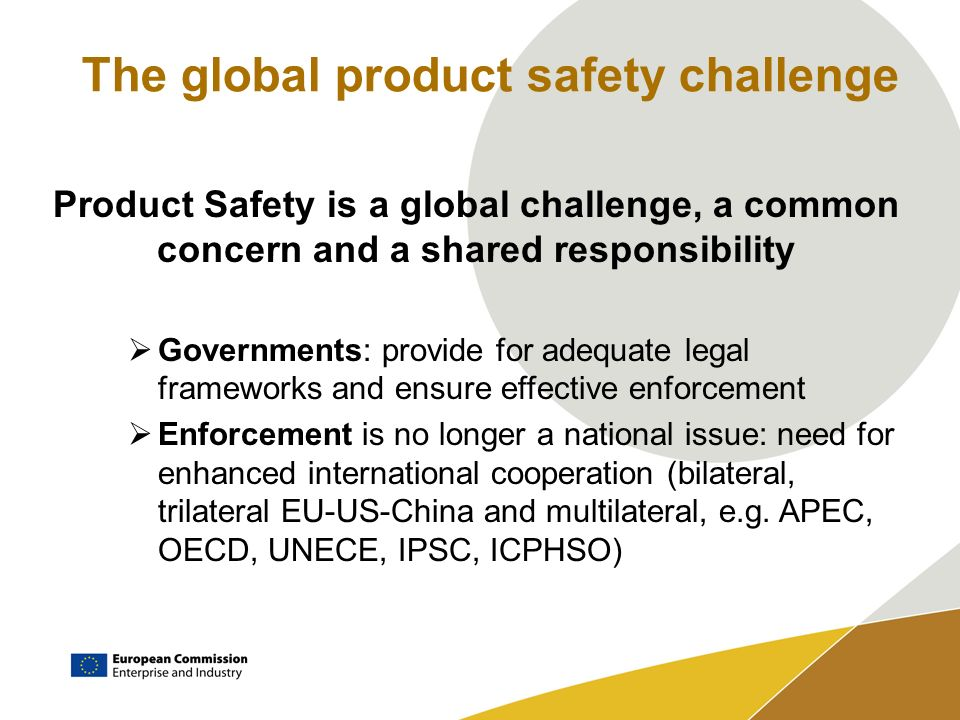 The global product safety challenge Product Safety is a global challenge, a common concern and a shared responsibility Governments: provide for adequate legal frameworks and ensure effective enforcement Enforcement is no longer a national issue: need for enhanced international cooperation (bilateral, trilateral EU-US-China and multilateral, e.g.