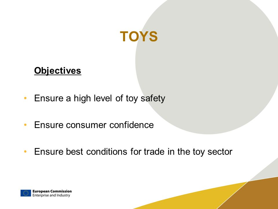 TOYS Objectives Ensure a high level of toy safety Ensure consumer confidence Ensure best conditions for trade in the toy sector