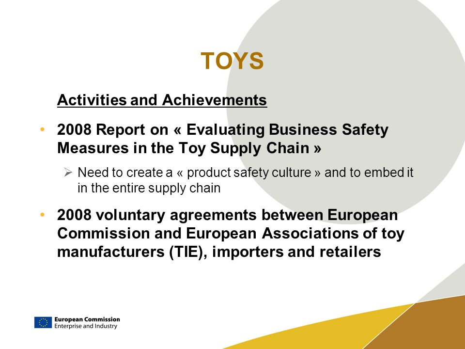 TOYS Activities and Achievements 2008 Report on « Evaluating Business Safety Measures in the Toy Supply Chain » Need to create a « product safety culture » and to embed it in the entire supply chain 2008 voluntary agreements between European Commission and European Associations of toy manufacturers (TIE), importers and retailers