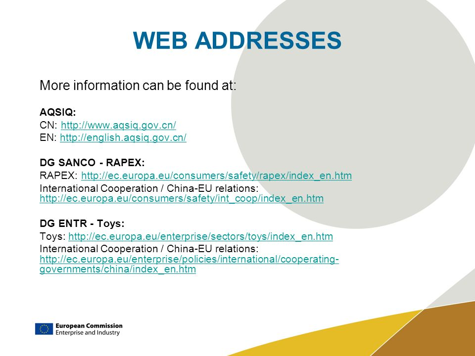 WEB ADDRESSES More information can be found at: AQSIQ: CN: http://www.aqsiq.gov.cn/http://www.aqsiq.gov.cn/ EN: http://english.aqsiq.gov.cn/http://english.aqsiq.gov.cn/ DG SANCO - RAPEX: RAPEX: http://ec.europa.eu/consumers/safety/rapex/index_en.htmhttp://ec.europa.eu/consumers/safety/rapex/index_en.htm International Cooperation / China-EU relations: http://ec.europa.eu/consumers/safety/int_coop/index_en.htm http://ec.europa.eu/consumers/safety/int_coop/index_en.htm DG ENTR - Toys: Toys: http://ec.europa.eu/enterprise/sectors/toys/index_en.htmhttp://ec.europa.eu/enterprise/sectors/toys/index_en.htm International Cooperation / China-EU relations: http://ec.europa.eu/enterprise/policies/international/cooperating- governments/china/index_en.htm http://ec.europa.eu/enterprise/policies/international/cooperating- governments/china/index_en.htm