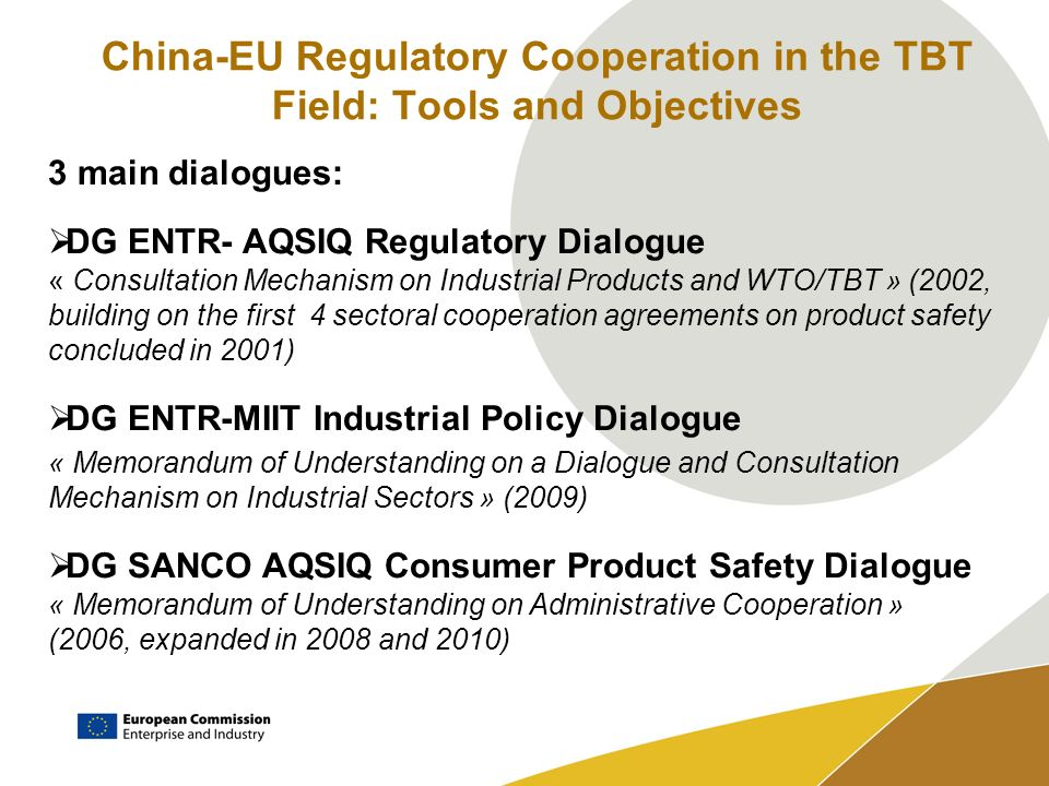 China-EU Regulatory Cooperation in the TBT Field: Tools and Objectives 3 main dialogues: DG ENTR- AQSIQ Regulatory Dialogue « Consultation Mechanism on Industrial Products and WTO/TBT » (2002, building on the first 4 sectoral cooperation agreements on product safety concluded in 2001) DG ENTR-MIIT Industrial Policy Dialogue « Memorandum of Understanding on a Dialogue and Consultation Mechanism on Industrial Sectors » (2009) DG SANCO AQSIQ Consumer Product Safety Dialogue « Memorandum of Understanding on Administrative Cooperation » (2006, expanded in 2008 and 2010)