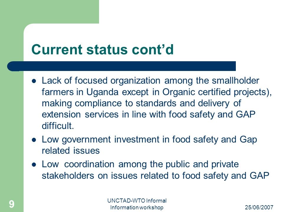 25/06/2007 UNCTAD-WTO Informal Information workshop 9 Current status contd Lack of focused organization among the smallholder farmers in Uganda except in Organic certified projects), making compliance to standards and delivery of extension services in line with food safety and GAP difficult.