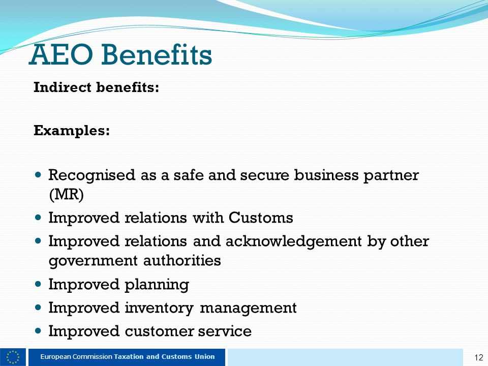 12 European Commission Taxation and Customs Union AEO Benefits Indirect benefits: Examples: Recognised as a safe and secure business partner (MR) Improved relations with Customs Improved relations and acknowledgement by other government authorities Improved planning Improved inventory management Improved customer service