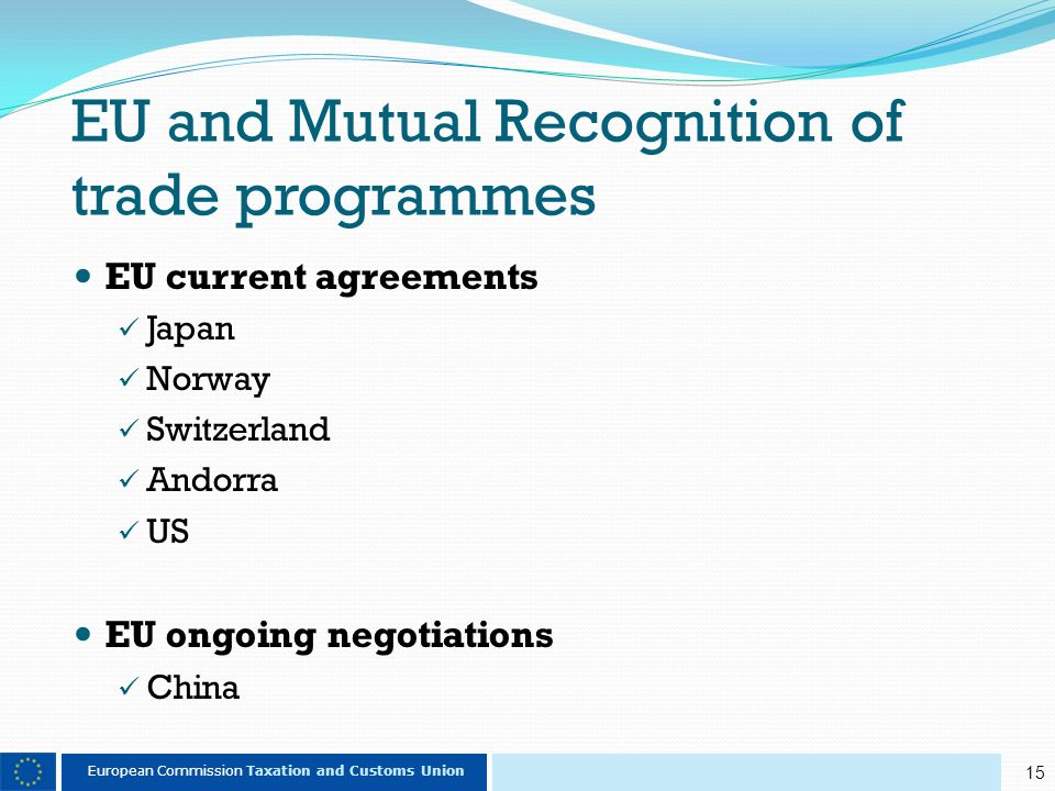 15 European Commission Taxation and Customs Union EU and Mutual Recognition of trade programmes EU current agreements Japan Norway Switzerland Andorra US EU ongoing negotiations China