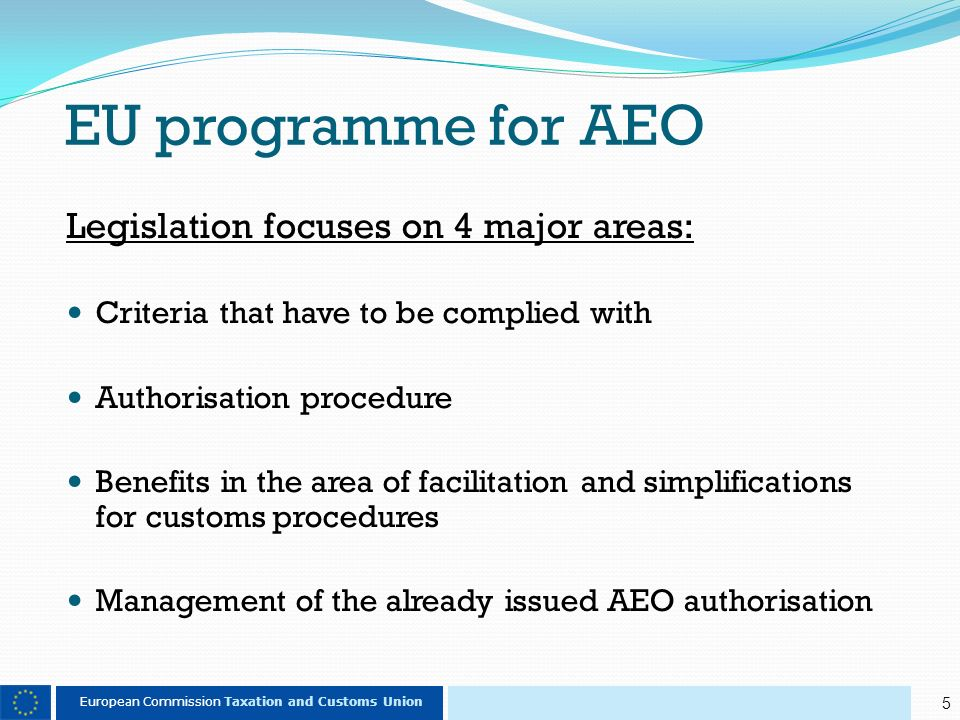 5 European Commission Taxation and Customs Union EU programme for AEO Legislation focuses on 4 major areas: Criteria that have to be complied with Authorisation procedure Benefits in the area of facilitation and simplifications for customs procedures Management of the already issued AEO authorisation