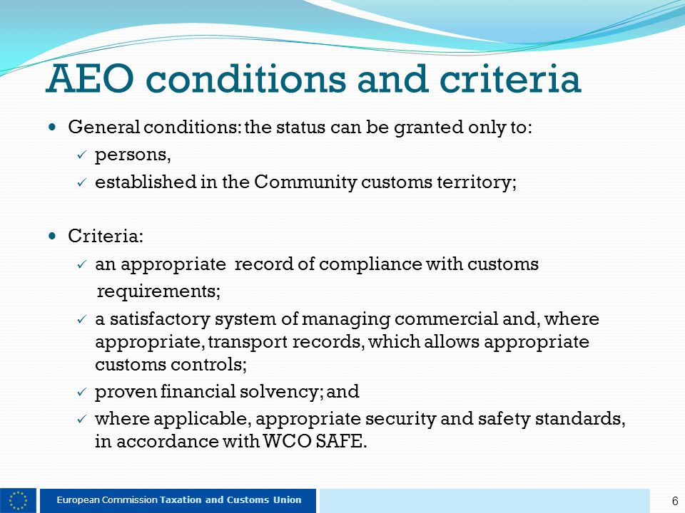6 European Commission Taxation and Customs Union AEO conditions and criteria General conditions: the status can be granted only to: persons, established in the Community customs territory; Criteria: an appropriate record of compliance with customs requirements; a satisfactory system of managing commercial and, where appropriate, transport records, which allows appropriate customs controls; proven financial solvency; and where applicable, appropriate security and safety standards, in accordance with WCO SAFE.