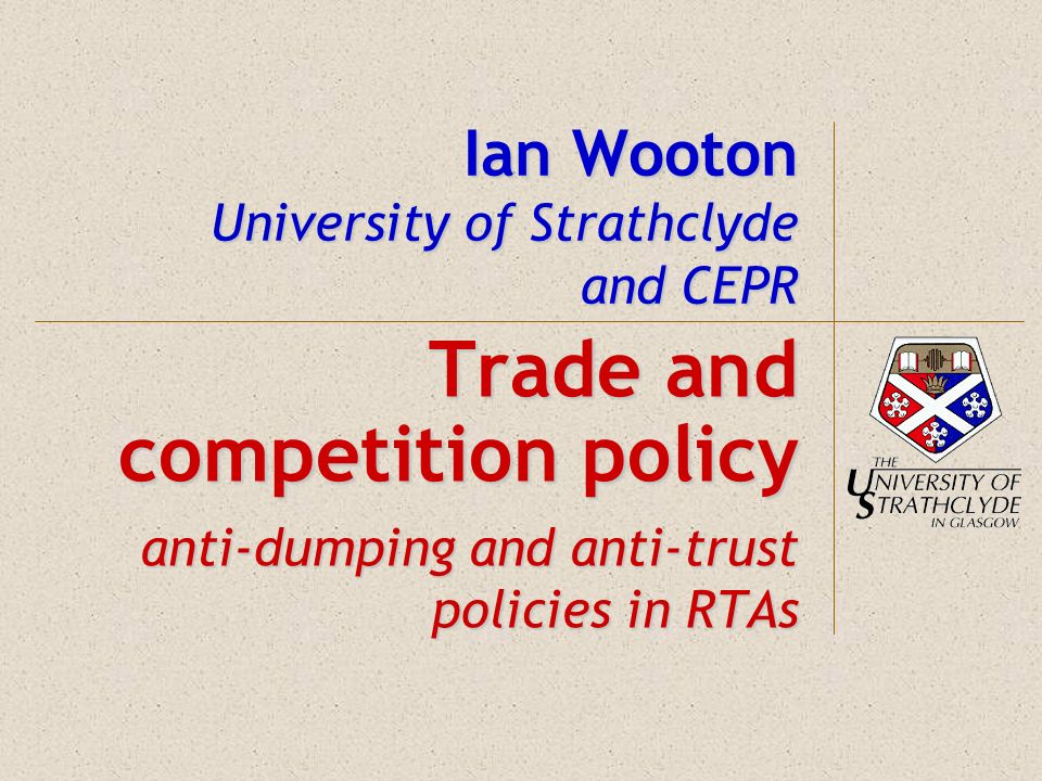 Ian Wooton University of Strathclyde and CEPR Trade and competition policy anti-dumping and anti-trust policies in RTAs