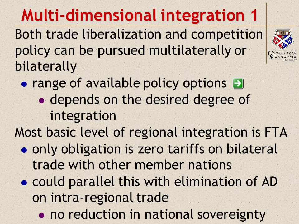 Multi-dimensional integration 1 Both trade liberalization and competition policy can be pursued multilaterally or bilaterally range of available policy options depends on the desired degree of integration Most basic level of regional integration is FTA only obligation is zero tariffs on bilateral trade with other member nations could parallel this with elimination of AD on intra-regional trade no reduction in national sovereignty