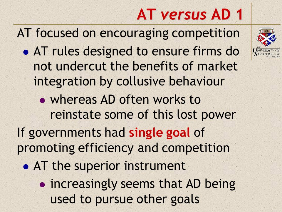 AT versus AD 1 AT focused on encouraging competition AT rules designed to ensure firms do not undercut the benefits of market integration by collusive behaviour whereas AD often works to reinstate some of this lost power If governments had single goal of promoting efficiency and competition AT the superior instrument increasingly seems that AD being used to pursue other goals