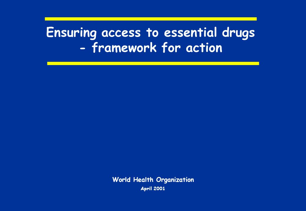 Ensuring access to essential drugs - framework for action World Health Organization April 2001