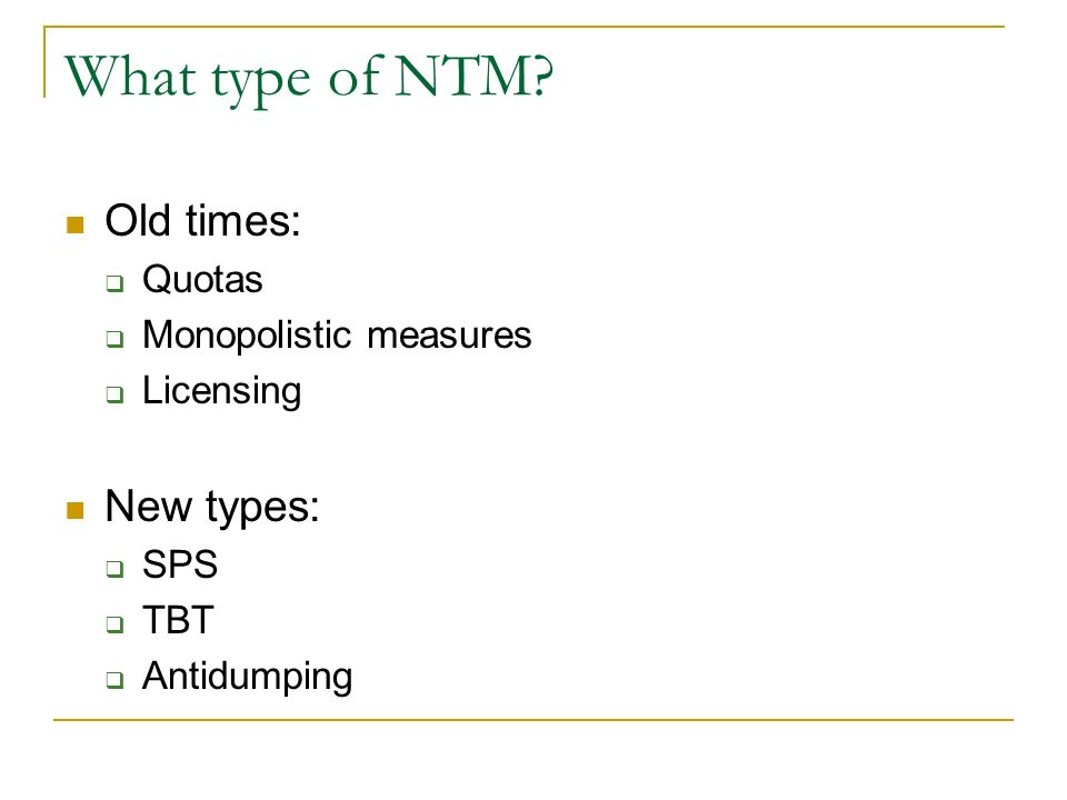 What type of NTM Old times: Quotas Monopolistic measures Licensing New types: SPS TBT Antidumping