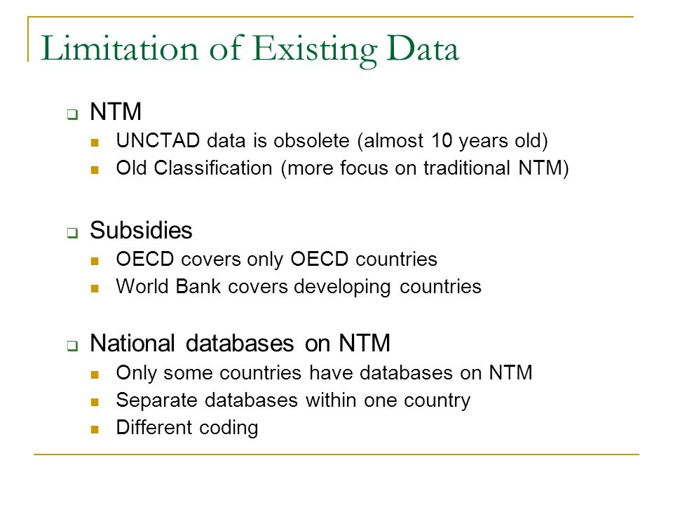 Limitation of Existing Data NTM UNCTAD data is obsolete (almost 10 years old) Old Classification (more focus on traditional NTM) Subsidies OECD covers only OECD countries World Bank covers developing countries National databases on NTM Only some countries have databases on NTM Separate databases within one country Different coding