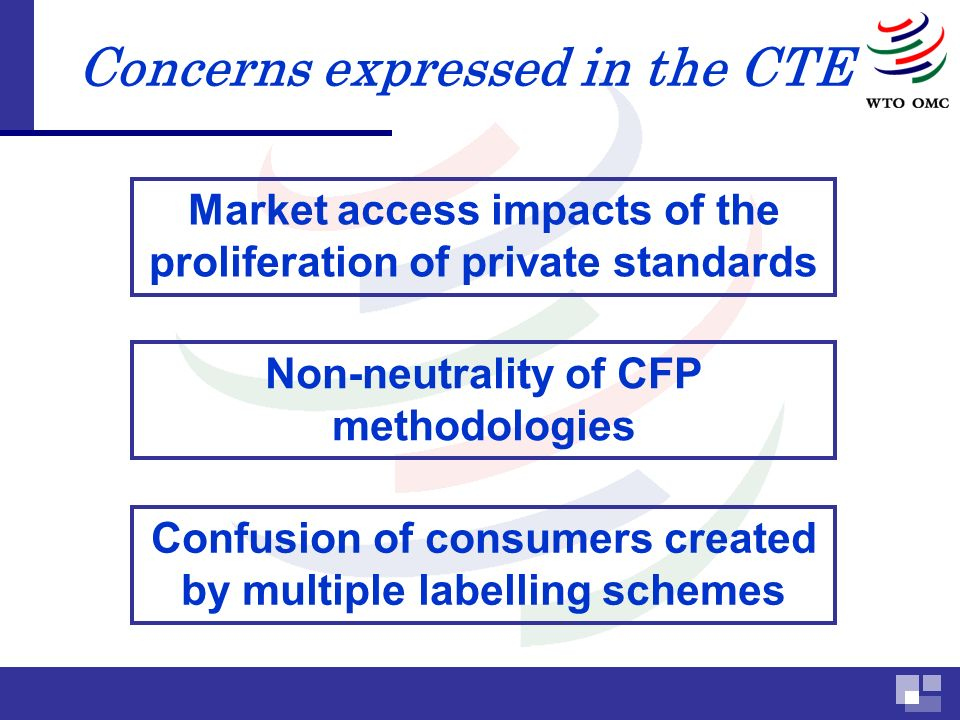 Concerns expressed in the CTE Market access impacts of the proliferation of private standards Non-neutrality of CFP methodologies Confusion of consumers created by multiple labelling schemes