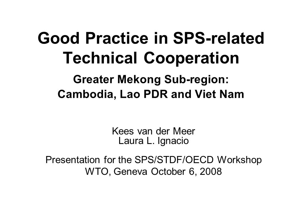 Good Practice in SPS-related Technical Cooperation Greater Mekong Sub-region: Cambodia, Lao PDR and Viet Nam Kees van der Meer Laura L.