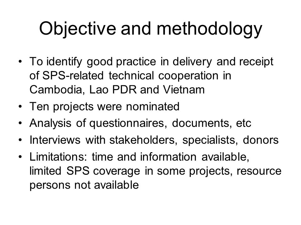 Objective and methodology To identify good practice in delivery and receipt of SPS-related technical cooperation in Cambodia, Lao PDR and Vietnam Ten projects were nominated Analysis of questionnaires, documents, etc Interviews with stakeholders, specialists, donors Limitations: time and information available, limited SPS coverage in some projects, resource persons not available