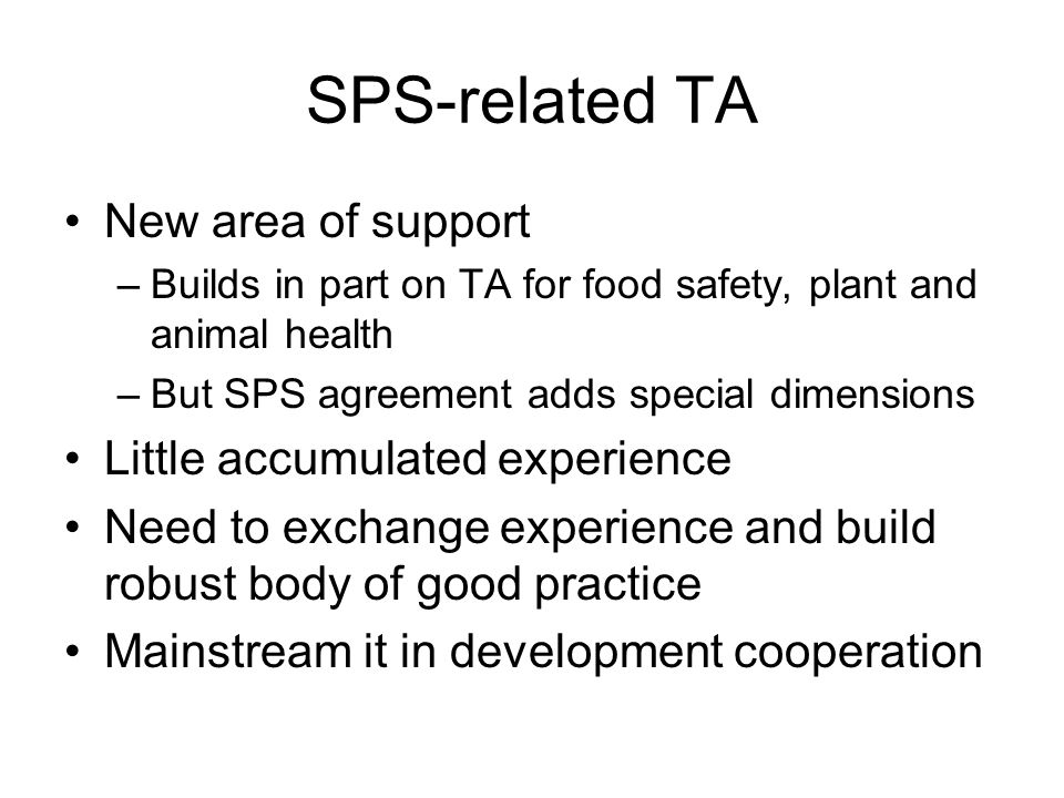 SPS-related TA New area of support –Builds in part on TA for food safety, plant and animal health –But SPS agreement adds special dimensions Little accumulated experience Need to exchange experience and build robust body of good practice Mainstream it in development cooperation