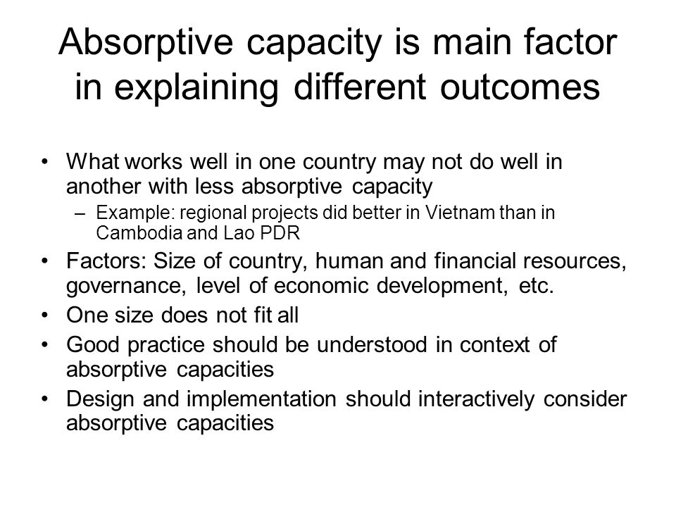 Absorptive capacity is main factor in explaining different outcomes What works well in one country may not do well in another with less absorptive capacity –Example: regional projects did better in Vietnam than in Cambodia and Lao PDR Factors: Size of country, human and financial resources, governance, level of economic development, etc.