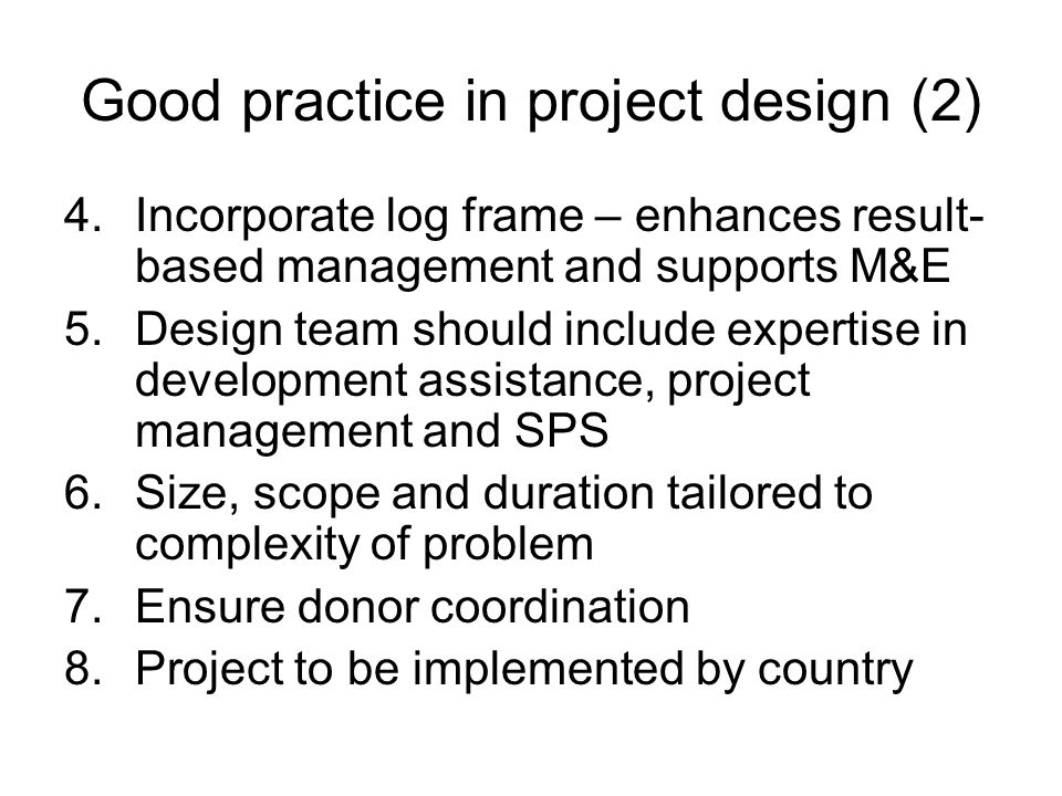 Good practice in project design (2) 4.Incorporate log frame – enhances result- based management and supports M&E 5.Design team should include expertise in development assistance, project management and SPS 6.Size, scope and duration tailored to complexity of problem 7.Ensure donor coordination 8.Project to be implemented by country