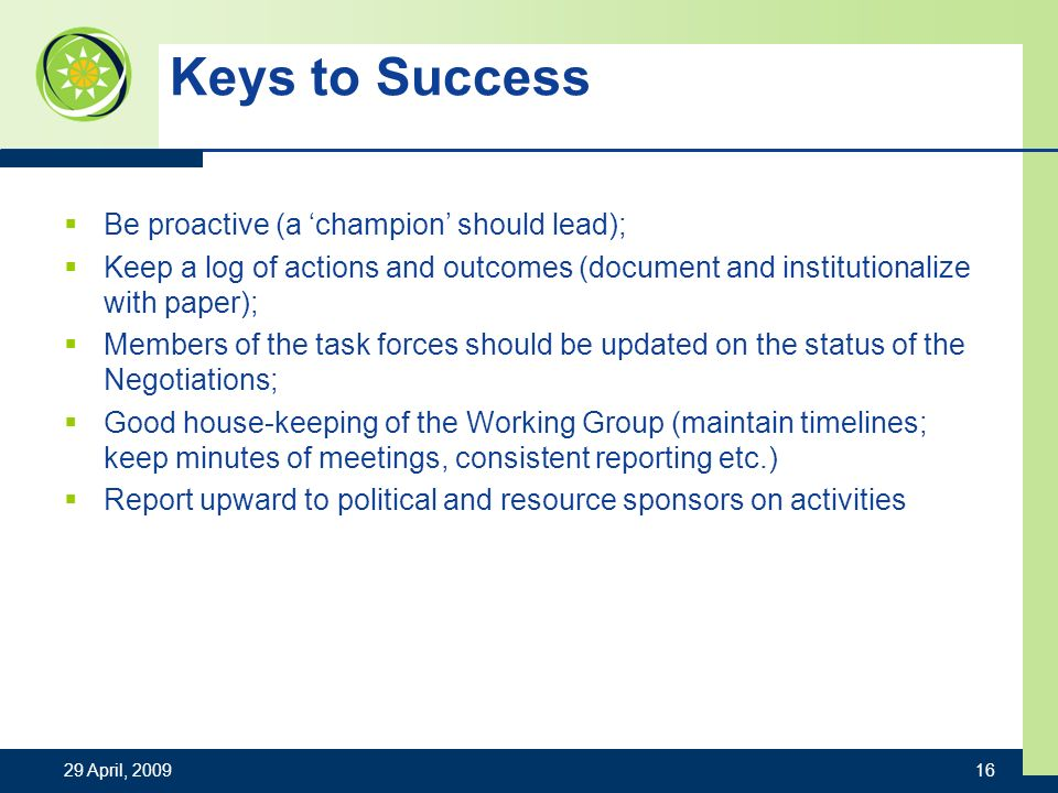 Keys to Success Be proactive (a champion should lead); Keep a log of actions and outcomes (document and institutionalize with paper); Members of the task forces should be updated on the status of the Negotiations; Good house-keeping of the Working Group (maintain timelines; keep minutes of meetings, consistent reporting etc.) Report upward to political and resource sponsors on activities 29 April,