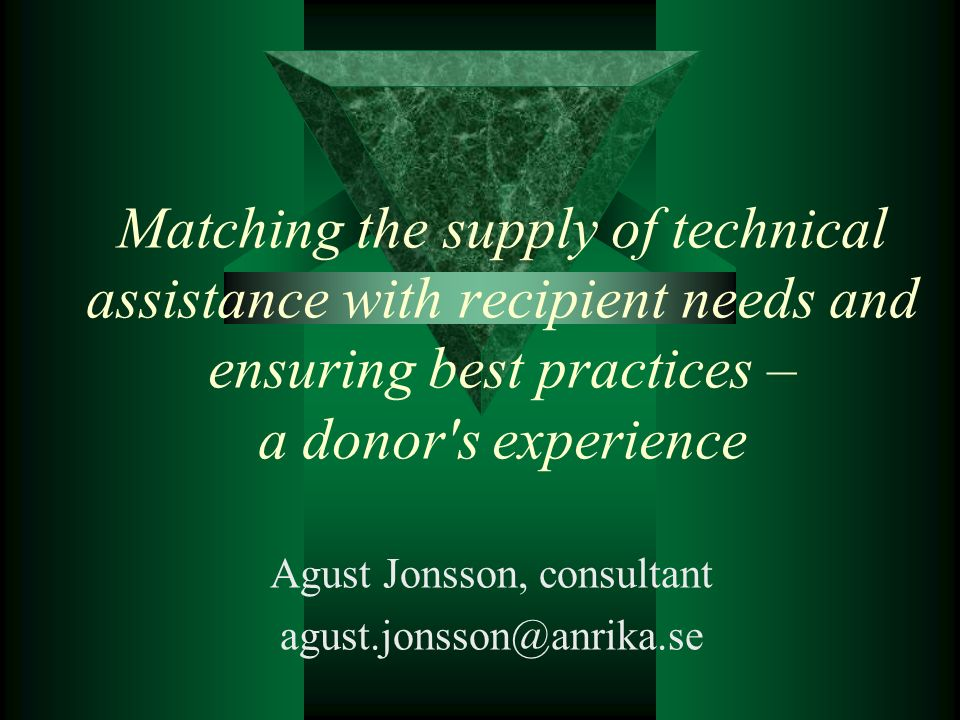 Matching the supply of technical assistance with recipient needs and ensuring best practices – a donor s experience Agust Jonsson, consultant agust.jonsson@anrika.se
