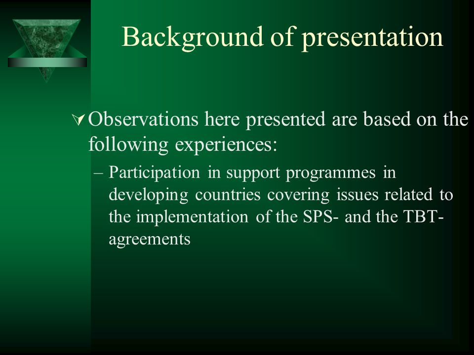 Background of presentation Observations here presented are based on the following experiences: –Participation in support programmes in developing countries covering issues related to the implementation of the SPS- and the TBT- agreements