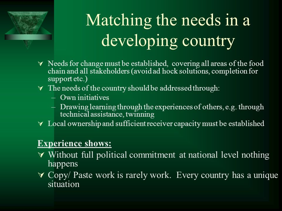 Matching the needs in a developing country Needs for change must be established, covering all areas of the food chain and all stakeholders (avoid ad hock solutions, completion for support etc.) The needs of the country should be addressed through: –Own initiatives –Drawing learning through the experiences of others, e.g.