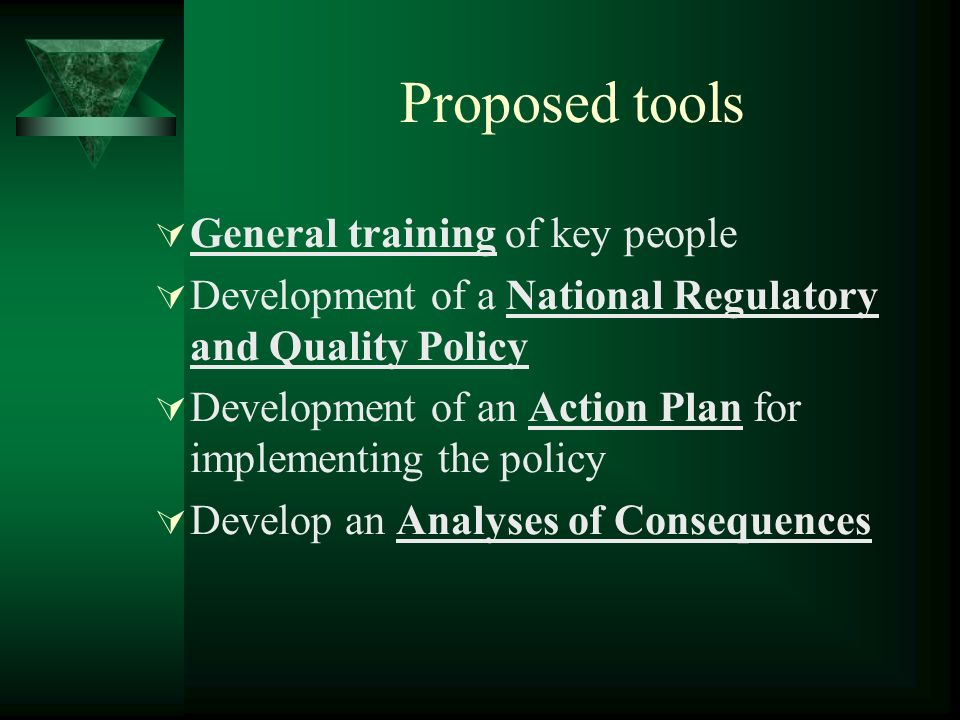 Proposed tools General training of key people Development of a National Regulatory and Quality Policy Development of an Action Plan for implementing the policy Develop an Analyses of Consequences