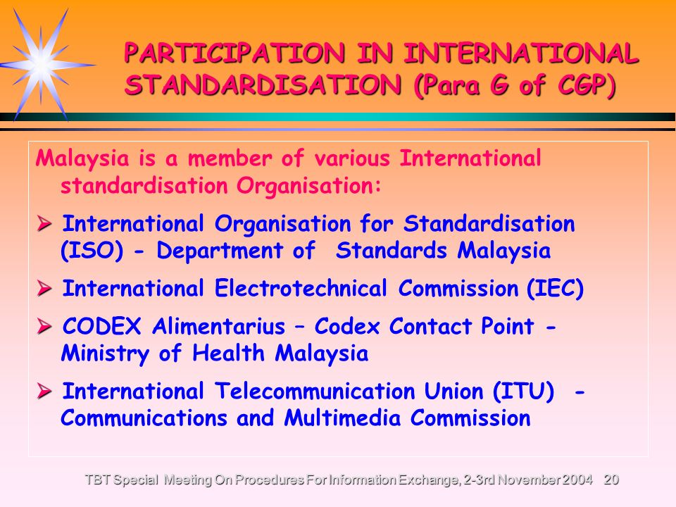TBT Special Meeting On Procedures For Information Exchange, 2-3rd November 200419 HARMONISATION (Para F of CGP) ALIGNMENT OF MALAYSIAN STANDARDS TO INTERNATIONAL STANDARDS In 1996 (26 % of MS aligned to International Standards) In 2004 (49 % MS aligned to International Standards)