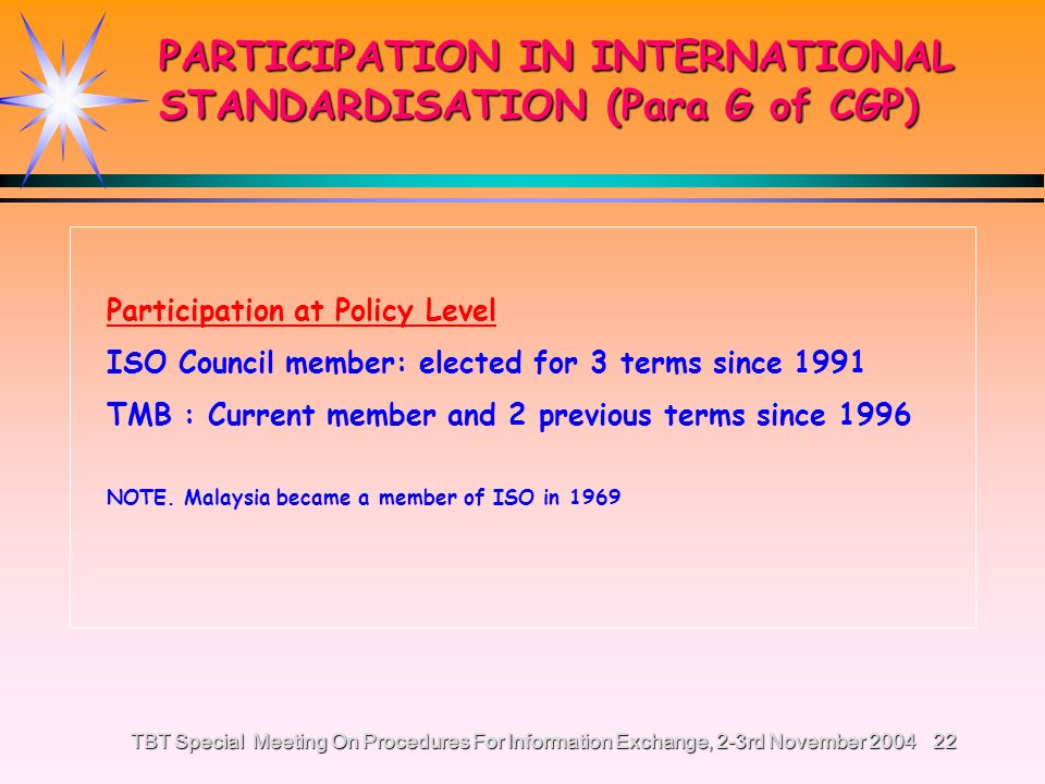 TBT Special Meeting On Procedures For Information Exchange, 2-3rd November 200421 MALAYSIAS PARTICIPATION IN ISO & IEC 2004 20042003 2002 2001 2000 Participating member 7470665852 Observer member12211912012068 Meetings attended 2561413 New projects 2200 Votes submitted 520403382 318 Meetings Hosted 52 1 2 2 Chairs & Convenorships 66 6 4 3 PARTICIPATION IN INTERNATIONAL STANDARDISATION (Para G of CGP)