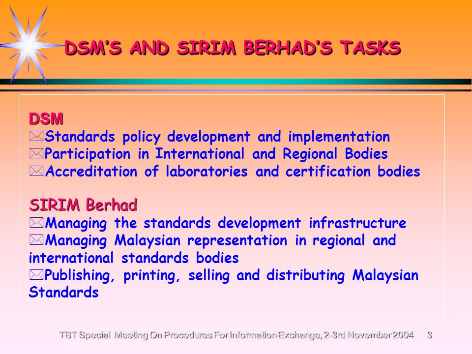 TBT Special Meeting On Procedures For Information Exchange, 2-3rd November 20042 MALAYSIAN STANDARDS DEVELOPMENT STRUCTURE Department of Standards Malaysia (DSM) is the National Standards Body for Malaysia established under Standards of Malaysia Act 1996.