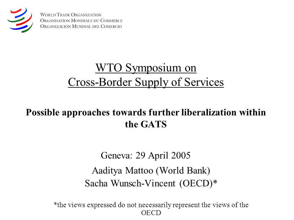 WTO Symposium on Cross-Border Supply of Services Possible approaches towards further liberalization within the GATS Geneva: 29 April 2005 Aaditya Mattoo (World Bank) Sacha Wunsch-Vincent (OECD)* *the views expressed do not necessarily represent the views of the OECD