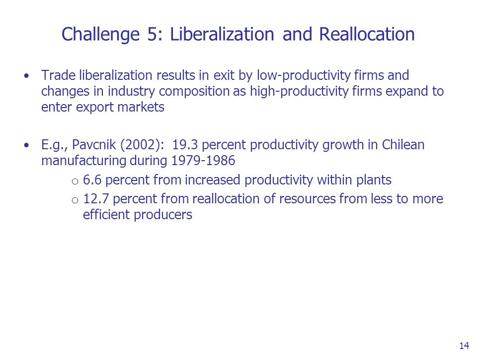 14 Challenge 5: Liberalization and Reallocation Trade liberalization results in exit by low-productivity firms and changes in industry composition as high-productivity firms expand to enter export markets E.g., Pavcnik (2002): 19.3 percent productivity growth in Chilean manufacturing during 1979-1986 o 6.6 percent from increased productivity within plants o 12.7 percent from reallocation of resources from less to more efficient producers
