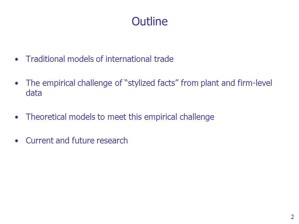 2 Outline Traditional models of international trade The empirical challenge of stylized facts from plant and firm-level data Theoretical models to meet this empirical challenge Current and future research