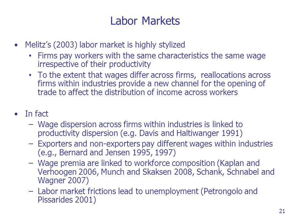 21 Labor Markets Melitzs (2003) labor market is highly stylized Firms pay workers with the same characteristics the same wage irrespective of their productivity To the extent that wages differ across firms, reallocations across firms within industries provide a new channel for the opening of trade to affect the distribution of income across workers In fact –Wage dispersion across firms within industries is linked to productivity dispersion (e.g.