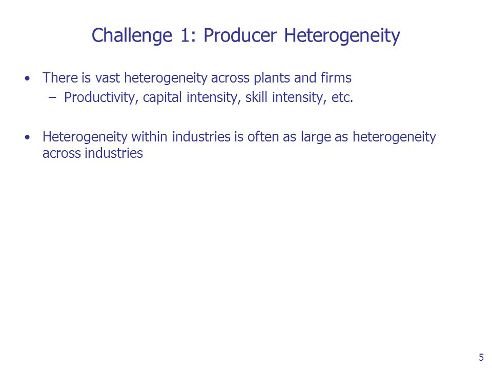 5 Challenge 1: Producer Heterogeneity There is vast heterogeneity across plants and firms –Productivity, capital intensity, skill intensity, etc.