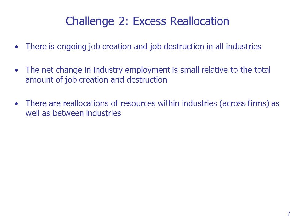 7 Challenge 2: Excess Reallocation There is ongoing job creation and job destruction in all industries The net change in industry employment is small relative to the total amount of job creation and destruction There are reallocations of resources within industries (across firms) as well as between industries